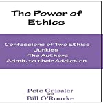 Confesions of Two Ethics Junkies: The Authors Admit to Their Addiction: The Power of Ethics | Pete Geissler,Bill O'Rourke