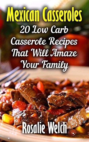 Mexican Casseroles: 20 Low Carb Casserole Recipes That Will Amaze Your Family