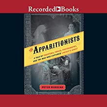The Apparitionists: A Tale of Phantoms, Fraud, Photography, and the Man Who Captured Lincoln's Ghost Audiobook by Peter Manseau Narrated by Jefferson Mays