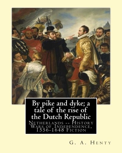 By pike and dyke; a tale of the rise of the Dutch Republic, By ...