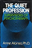 The Quiet Profession : Supervisors of Psychotherapy, Alonso, Anne, 0023023007