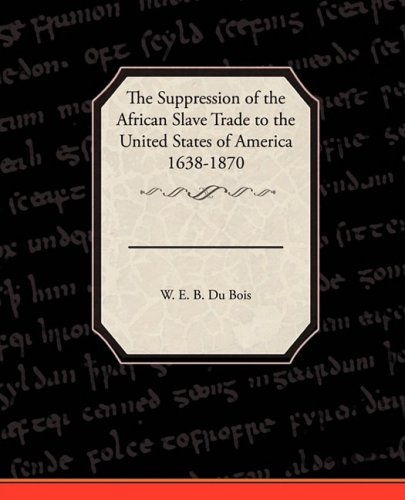 The Suppression of the African Slave Trade to the United States of America 1638 1870 ebook