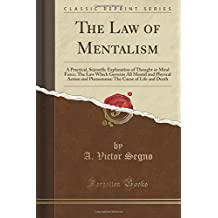 The Law of Mentalism: A Practical, Scientific Explanation of Thought or Mind Force: The Law Which Governs All Mental and Physical Action and Phenomena: The Cause of Life and Death (Classic Reprint)
