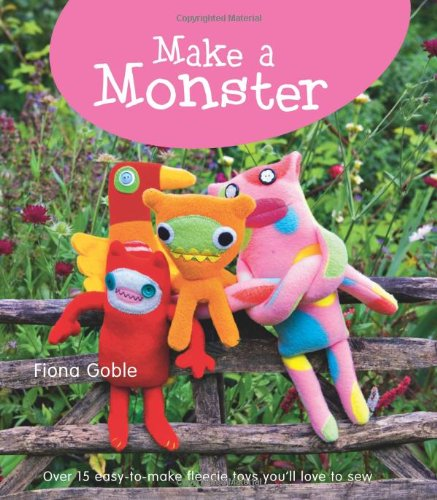 Make a Monster: 15 Easy-to-Make Fleecie Toys You'll Love to Sew - Wonderful Fleece Animals