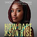 How Dare the Sun Rise: Memoirs of a War Child Audiobook by Sandra Uwiringiyimana Narrated by Sandra Uwiringiyimana