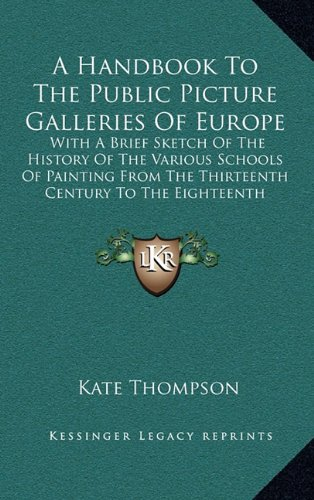 A Handbook To The Public Picture Galleries Of Europe: With A Brief Sketch Of The History Of The Various Schools Of Painting From The Thirteenth Century To The Eighteenth Inclusive pdf