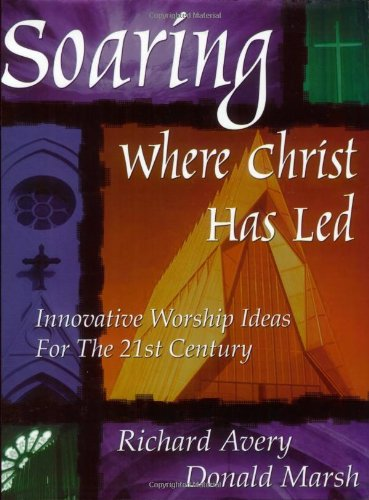 Soaring Where Christ Has Led: Innovative Worship Ideas for the 21st Century