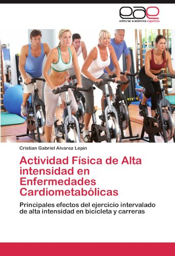 Actividad Fsica de Alta intensidad en Enfermedades Cardiometablicas: Principales efectos del ejercicio intervalado de alta intensidad en bicicleta y carreras (Spanish Edition)