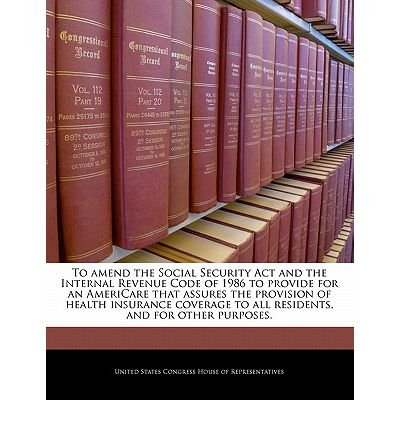 To Amend the Social Security ACT and the Internal Revenue Code of 1986 to Provide for an Americare That Assures the Provision of Health Insurance Coverage to All Residents, and for Other Purposes. (Paperback) - Common