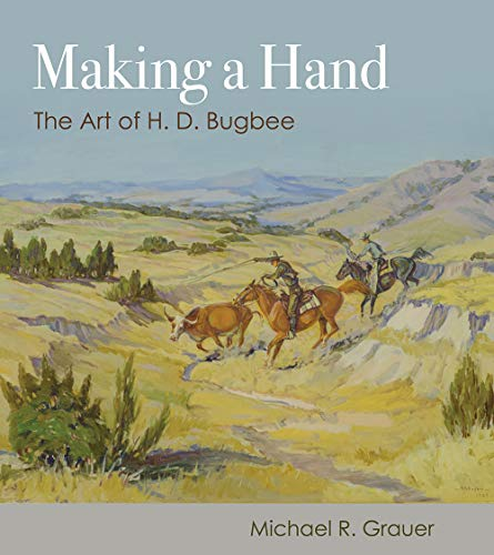 Making a Hand: The Art of H. D. Bugbee (American Wests, sponsored by West Texas A&M University)