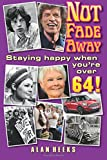 img - for Not Fade Away: Staying Happy When You're Over 64 book / textbook / text book