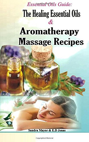 Essential oils Guide: The Healing Essential Oils and Aromatherapy Massage Recipe: Alternative Medicine and Herbal Remedies to Cure; Rheumatism, ... and Haemorrhoids with Essential Oils