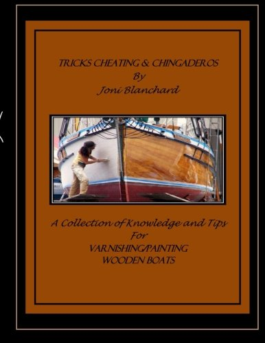 Tricks, Cheating & Chingaderos: A Collection of Knowledge and Tips for Varnishing/Painting Wooden Boats