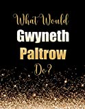 What Would Gwyneth Paltrow Do?: Large Notebook/Diary/Journal for Writing 100 Pages, Gwyneth Paltrow Gift for Fans