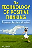 The Technology of Positive Thinking: Techniques, Exercises, and Affirmations