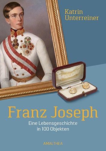 Franz Joseph: Eine Lebensgeschichte in 100 Objekten (German Edition)