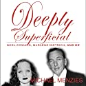 Deeply Superficial , Noel Coward, Marlene Dietrich and Me Audiobook by Michael Menzies Narrated by Michael Ray Davis