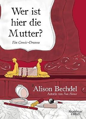 Alison Bechdel - Wer ist hier die Mutter? Ein Comic-Drama