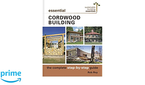 Essential cordwood building the complete step by step guide essential cordwood building the complete step by step guide sustainable building essentials series rob roy 9780865718524 amazon books fandeluxe
