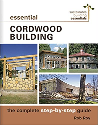 Essential Cordwood Building - The Complete Step-by-Step Guide (Sustainable Building Essentials Series)
