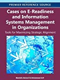 Cases on E-Readiness and Information Systems Management in Organizations : Tools for Maximizing Strategic Alignment, Mustafa Alshawi, 1613503113