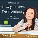 Fifty Ways to Teach Vocabulary: Tips for ESL/EFL Teachers | Tamara Jones