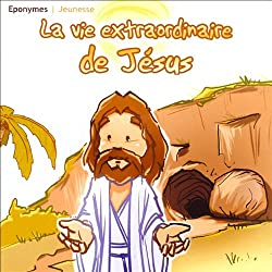 La vie extraordinaire de Jésus