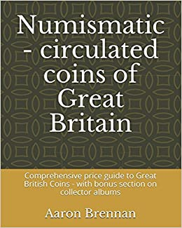 Numismatic - circulated coins of Great Britain: Comprehensive price guide to Great British Coins - with bonus section on collector albums
