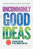 Uncommonly Good Ideas : Teaching Writing in the Common Core Era, Murphy, Sandra and Smith, Mary Ann, 0807756431