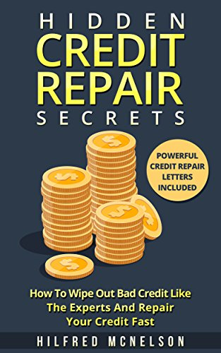 Hidden Credit Repair Secrets: How To Wipe Out Bad Credit Like The Experts And Repair Your Credit Fast - Powerful Credit Repair Letters by [McNelson, Hilfred]