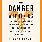 The Danger Within Us: America's Untested, Unregulated Medical Device Industry and One Man's Battle to Survive It | Jeanne Lenzer