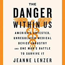 The Danger Within Us: America's Untested, Unregulated Medical Device Industry and One Man's Battle to Survive It Audiobook by Jeanne Lenzer Narrated by Jeanne Lenzer