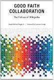 Good Faith Collaboration: The Culture of Wikipedia (History and Foundations of Information Science)