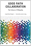 Good Faith Collaboration : The Culture of Wikipedia, Reagle, Joseph Michael, Jr. and Lessig, Lawrence, 0262518201