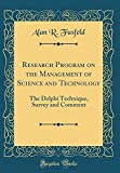Research Program on the Management of Science and Technology: The Delphi Technique, Survey and Comment (Classic Reprint)