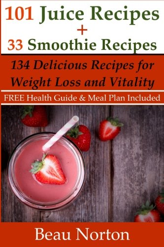 101 Juice Recipes + 33 Smoothie Recipes: Healthy Recipes for Weight Loss & Vitality
