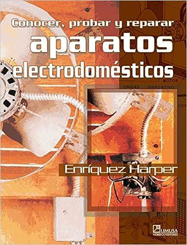 Conocer Probar Y Reparar Aparatos Electrodomesticos/ Knowing, Trying, and Repairing Domestic Electronics: Amazon.es: Gilberto Enriquez Harper: Libros
