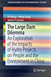 The Large Dam Dilemma : An Exploration of the Impacts of Hydro Projects on People and the Environment in China, Wang, Pu and Dong, Shikui, 9400776292
