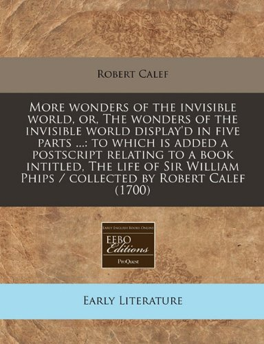 More wonders of the invisible world, or, The wonders of the invisible world display'd in five parts ...: to which is added a postscript relating to a ... Phips / collected by Robert Calef (1700)