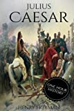 Julius Caesar: A Life From Beginning to End (Gallic Wars, Ancient Rome, Civil War, Roman Empire, Augustus Caesar, Cleopatra, Plutarch, Pompey, ... Hour History Military Generals) (Volume 4)