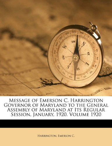 Message of Emerson C. Harrington Governor of Maryland to the General Assembly of Maryland at Its Regular Session, January, 1920. Volume 1920 pdf epub