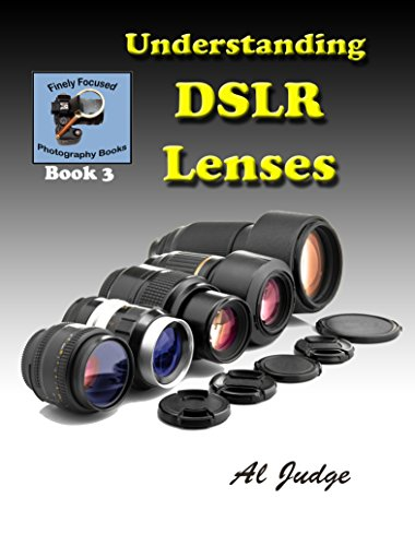 Understanding DSLR Lenses: An Illustrated Guidebook (Finely Focused Photography Books - Lenses Hour 1