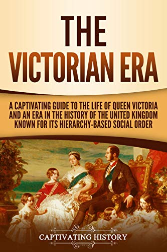 The Victorian Era: A Captivating Guide to the Life of Queen Victoria and an Era in the History of the United Kingdom Known for Its Hierarchy-Based Social Order (Queen Victoria Victorian)