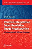 Iterative-Interpolation Super-Resolution Image Reconstruction A Computationally Efficient Technique Studies in Computational Intelligence by Vivek Bannore 2010-12-08