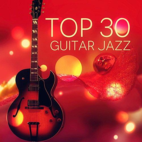 (Top 30 Jazz Guitar - Relaxing Soft Instrumental Music, Acoustic Guitar, Dinner Party Music, Sexy Songs, Happy Music, Background Music, Cocktail)