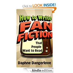 How to Write Fan Fiction that People Want to Read Daphne Dangerlove