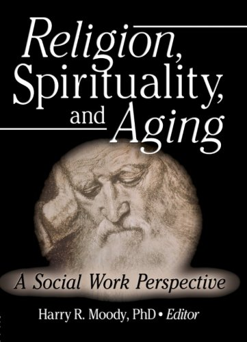 Religion, Spirituality, and Aging: A Social Work Perspective (Journal of Gerontological Social Work)