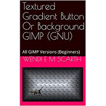 Textured Gradient Button Or Background GIMP (GNU): All GIMP Versions (Beginners) (GIMP Made Easy Book 119) (English Edition)