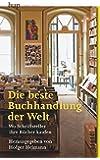 Die beste Buchhandlung der Welt: Wo Schriftsteller ihre Bücher kaufen - 50 Lobpreisungen