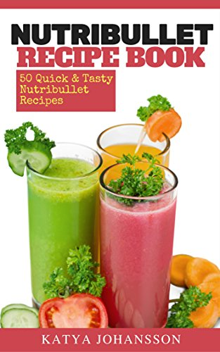 NutriBullet Recipe Book: 50 Quick & Tasty Nutribullet Recipes + FREE BONUS BOOK: 50 Green Juice Recipes